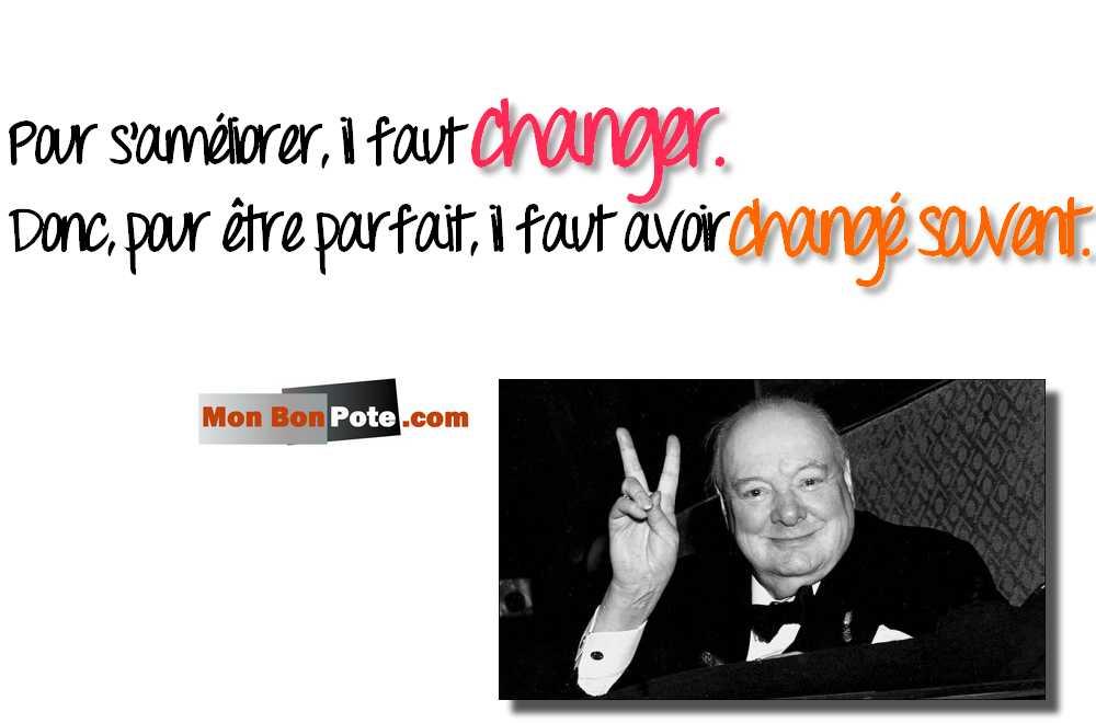 Churchill, Pour s'améliorer, il faut changer. Donc, pour être parfait, il faut avoir changé souvent.