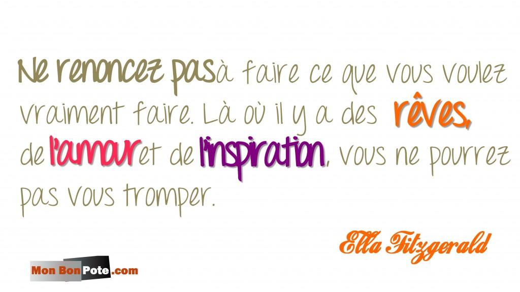 Confiance en soi : Mes 10 meilleures citations pour se remotiver, citations ella Fitzgerlad, ne renoncez pas à faire ce que vous voulez vraiment faire, là où il y a des rêves, de l'amour et de l'inspiration, vous ne pourrez pas vous tromper.