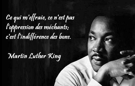 L'indifférence est le pire des mépris, ce qui m'effraie, ce n'est pas l'opression des méchants, c'est l'indifférence des bons.